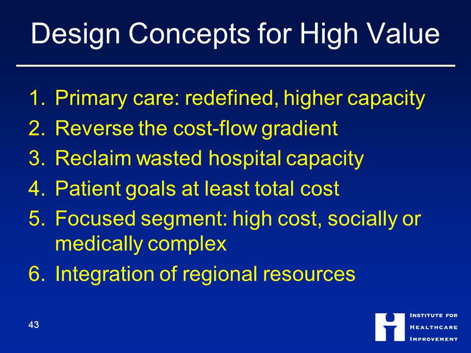 Design Concepts for High Value 1.Primary care: redefined, higher capacity 2.Reverse the cost-flow gradient 3.Reclaim wasted hospital capacity 4.Patient goals at least total cost 5.Focused segment: high cost, socially or medically complex 6.Integration of regional resources 43