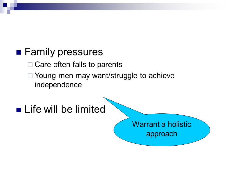 Family pressures  Care often falls to parents  Young men may want/struggle to achieve independence Life will be limited Warrant a holistic approach