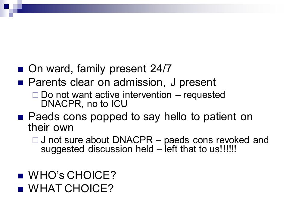 On ward, family present 24/7 Parents clear on admission, J present  Do not want active intervention – requested DNACPR, no to ICU Paeds cons popped t