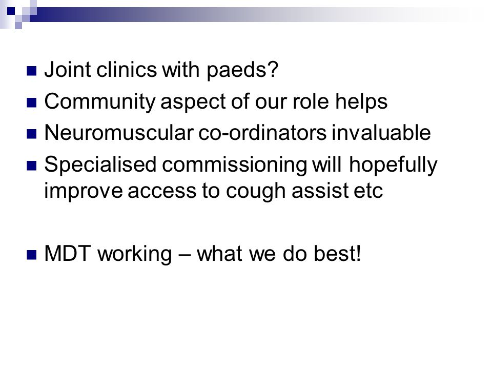 Joint clinics with paeds? Community aspect of our role helps Neuromuscular co-ordinators invaluable Specialised commissioning will hopefully improve a