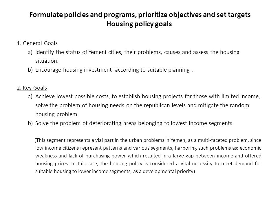 Formulate policies and programs, prioritize objectives and set targets Housing policy goals 1. General Goals a)Identify the status of Yemeni cities, t