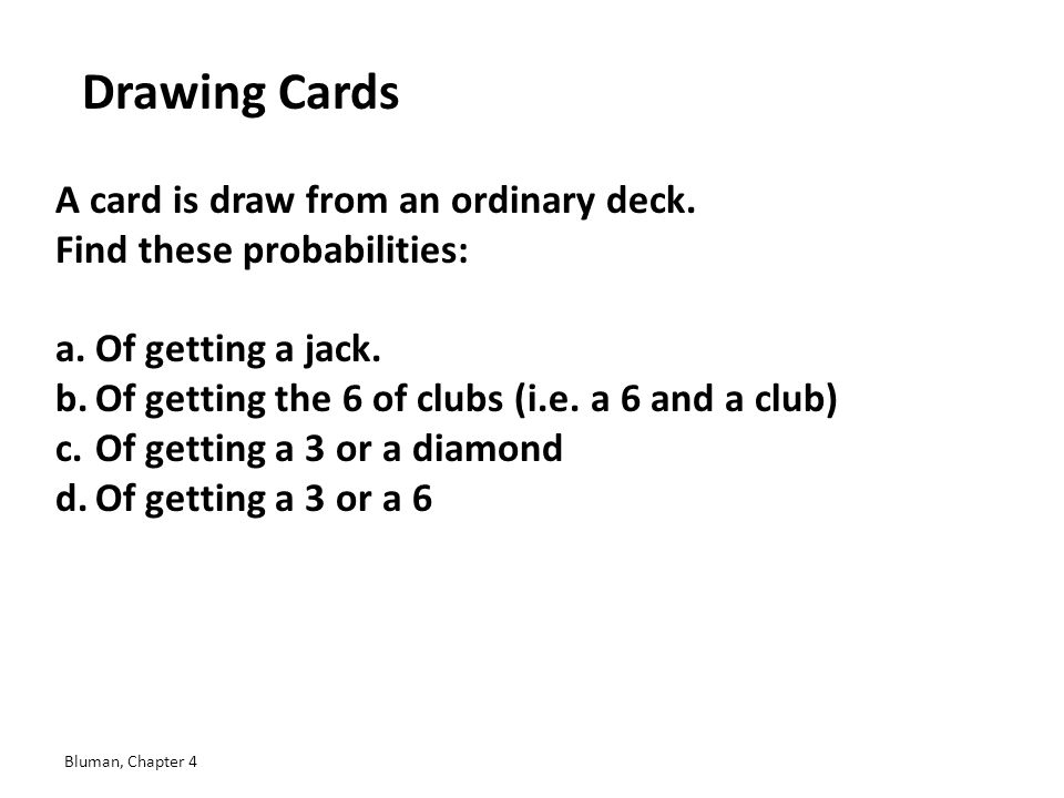Drawing Cards A card is draw from an ordinary deck. Find these probabilities: a.Of getting a jack. b.Of getting the 6 of clubs (i.e. a 6 and a club) c