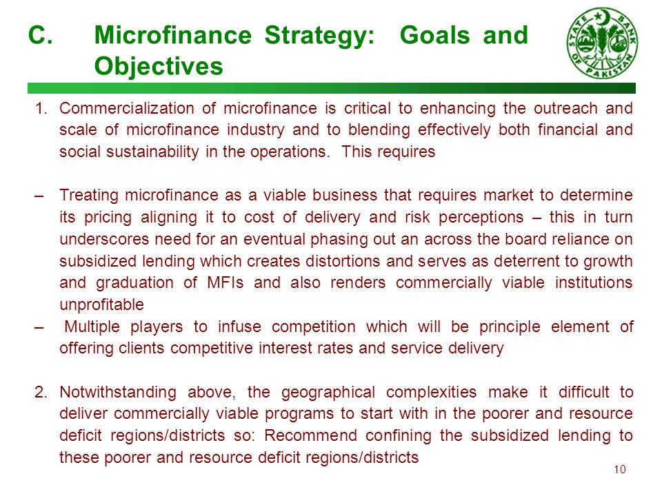 10 C.Microfinance Strategy: Goals and Objectives 1.Commercialization of microfinance is critical to enhancing the outreach and scale of microfinance i
