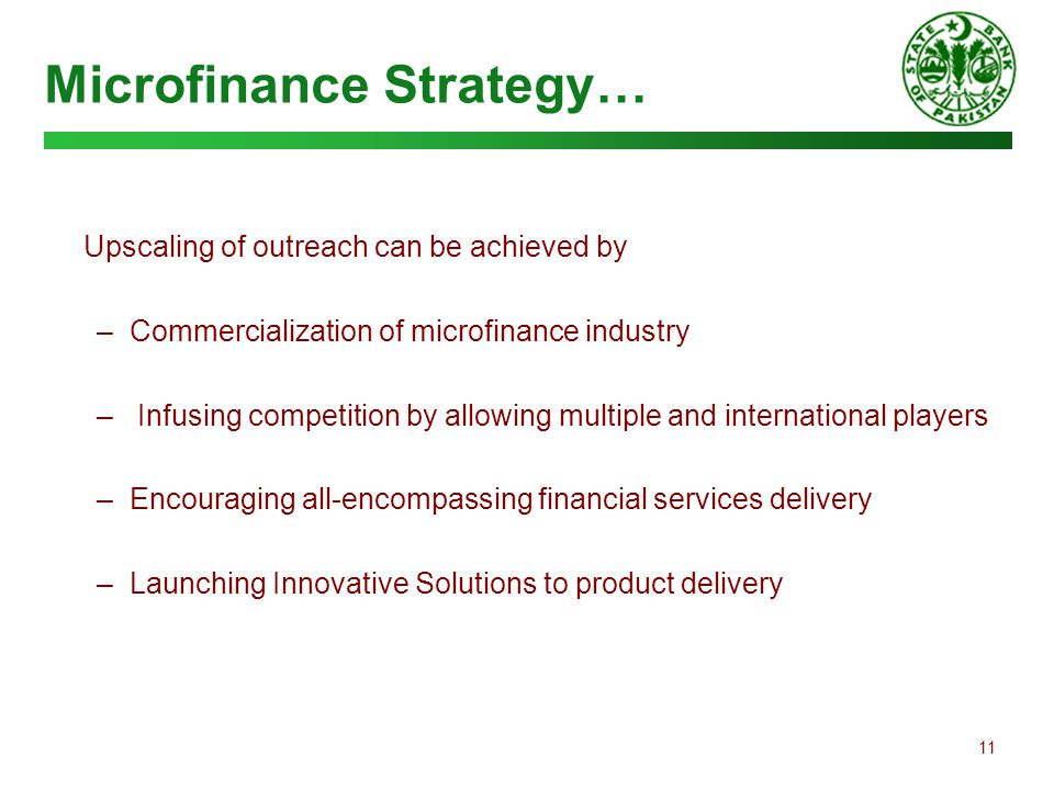11 Microfinance Strategy… Upscaling of outreach can be achieved by – Commercialization of microfinance industry – Infusing competition by allowing mul