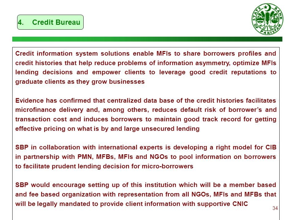 34 4. Credit Bureau Credit information system solutions enable MFIs to share borrowers profiles and credit histories that help reduce problems of info