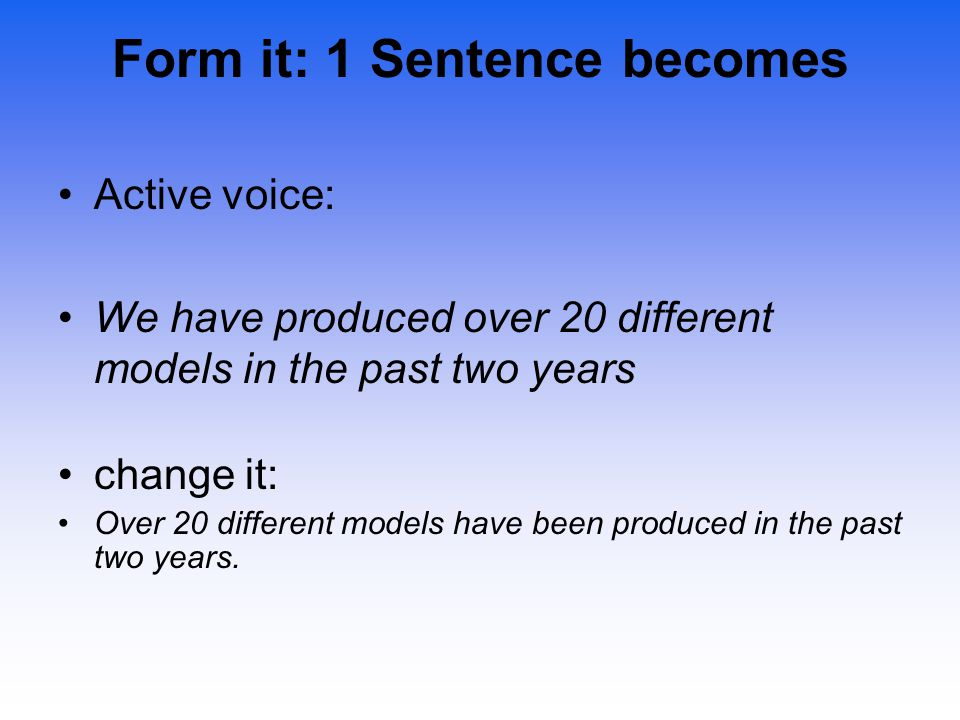 Form it: 1 Sentence becomes Active voice: We have produced over 20 different models in the past two years change it: Over 20 different models have bee