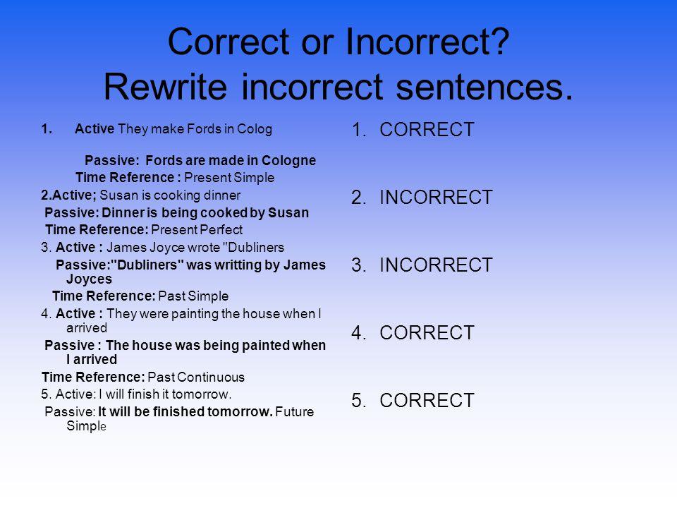 Correct or Incorrect? Rewrite incorrect sentences. 1.CORRECT 2.INCORRECT 3.INCORRECT 4.CORRECT 5.CORRECT 1.Active They make Fords in Colog Passive: Fo