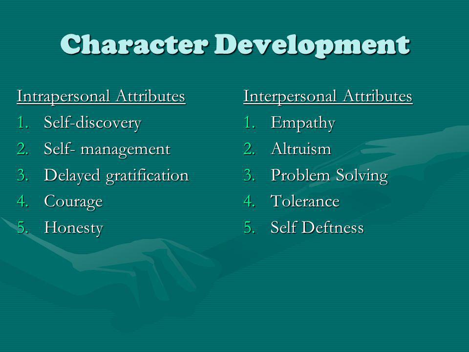 Character Development Intrapersonal Attributes 1.Self-discovery 2.Self- management 3.Delayed gratification 4.Courage 5.Honesty Interpersonal Attributes 1.Empathy 2.Altruism 3.Problem Solving 4.Tolerance 5.Self Deftness