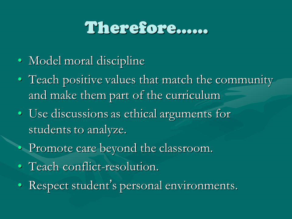 Therefore…… Model moral disciplineModel moral discipline Teach positive values that match the community and make them part of the curriculumTeach positive values that match the community and make them part of the curriculum Use discussions as ethical arguments for students to analyze.Use discussions as ethical arguments for students to analyze.