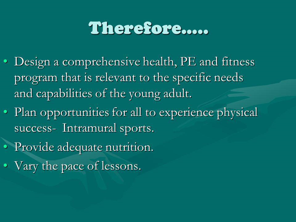 Therefore….. Design a comprehensive health, PE and fitness program that is relevant to the specific needs and capabilities of the young adult.Design a