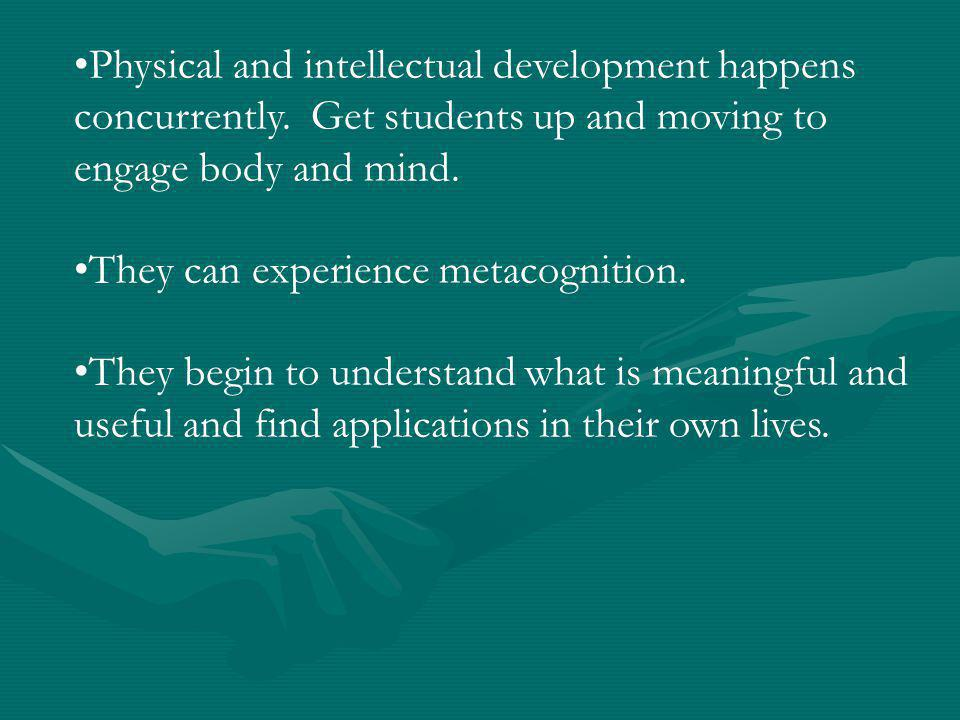 Physical and intellectual development happens concurrently. Get students up and moving to engage body and mind. They can experience metacognition. The