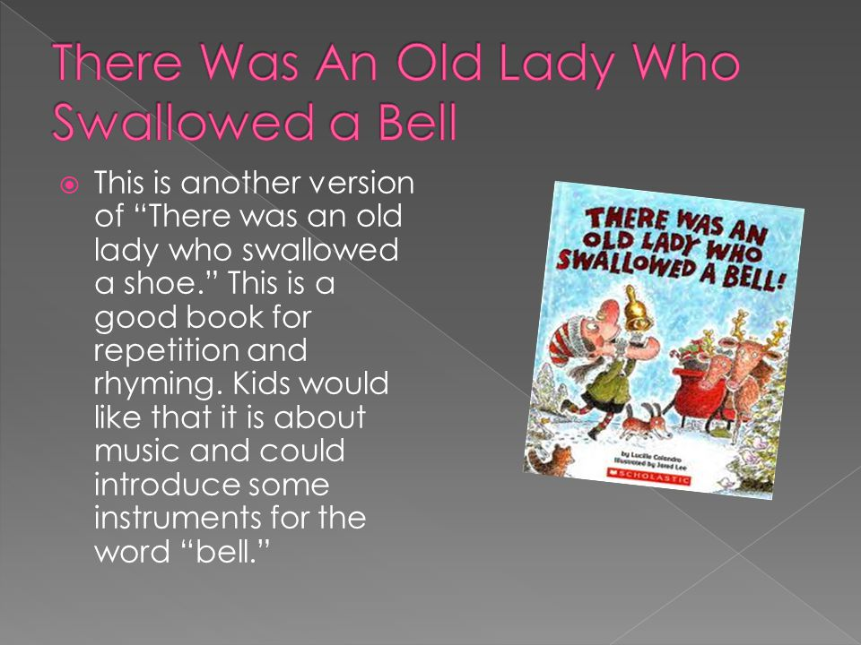 " This is another version of ""There was an old lady who swallowed a shoe."" This is a good book for repetition and rhyming. Kids would like that it is"