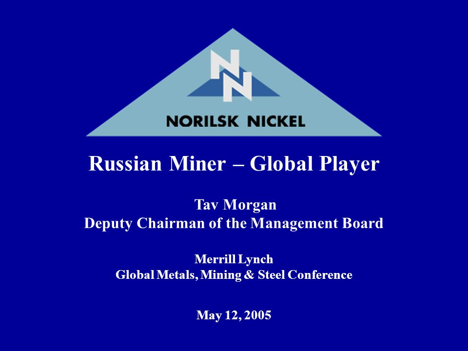 Russian Miner – Global Player Tav Morgan Deputy Chairman of the Management Board Merrill Lynch Global Metals, Mining & Steel Conference May 12, 2005