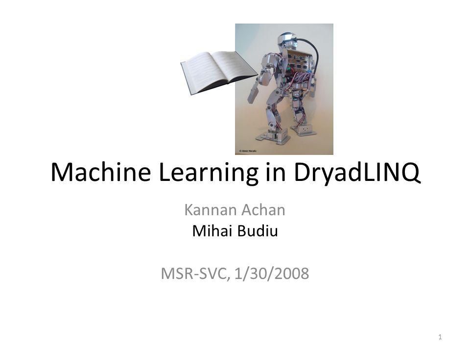 Machine Learning in DryadLINQ Kannan Achan Mihai Budiu MSR-SVC, 1/30/2008 1