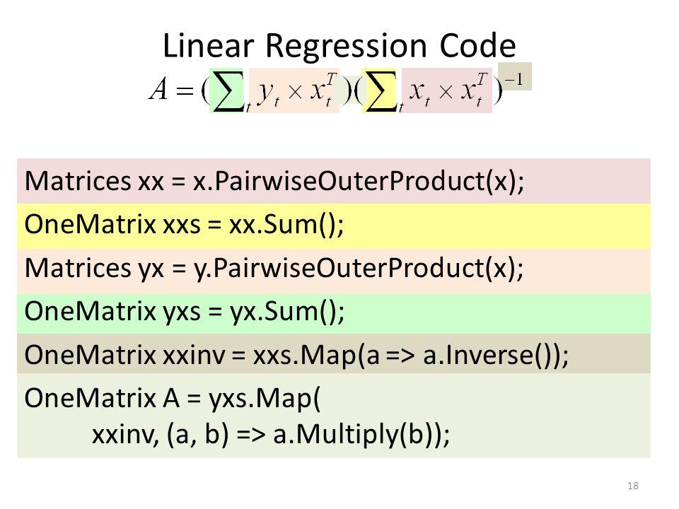 Linear Regression Code 18 Matrices xx = x.PairwiseOuterProduct(x); OneMatrix xxs = xx.Sum(); Matrices yx = y.PairwiseOuterProduct(x); OneMatrix yxs = yx.Sum(); OneMatrix xxinv = xxs.Map(a => a.Inverse()); OneMatrix A = yxs.Map( xxinv, (a, b) => a.Multiply(b));