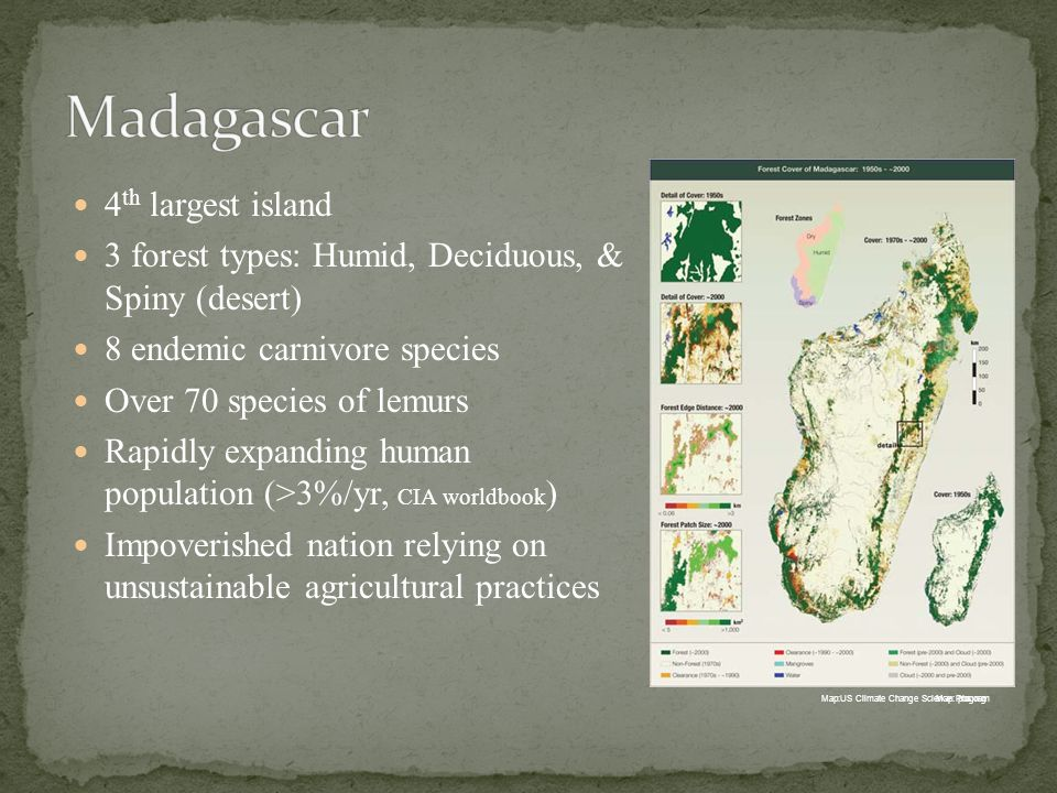 4 th largest island 3 forest types: Humid, Deciduous, & Spiny (desert) 8 endemic carnivore species Over 70 species of lemurs Rapidly expanding human population (>3%/yr, CIA worldbook ) Impoverished nation relying on unsustainable agricultural practices Map: pbs.orgMap:US Climate Change Science Program