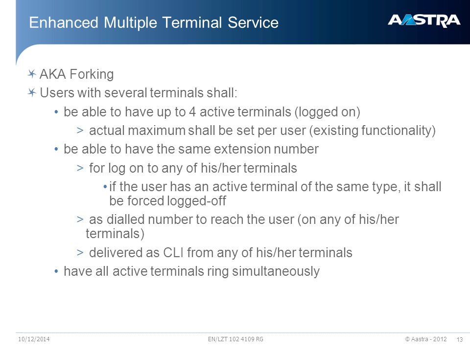 © Aastra - 2012 13 EN/LZT 102 4109 RG Enhanced Multiple Terminal Service AKA Forking Users with several terminals shall: be able to have up to 4 activ