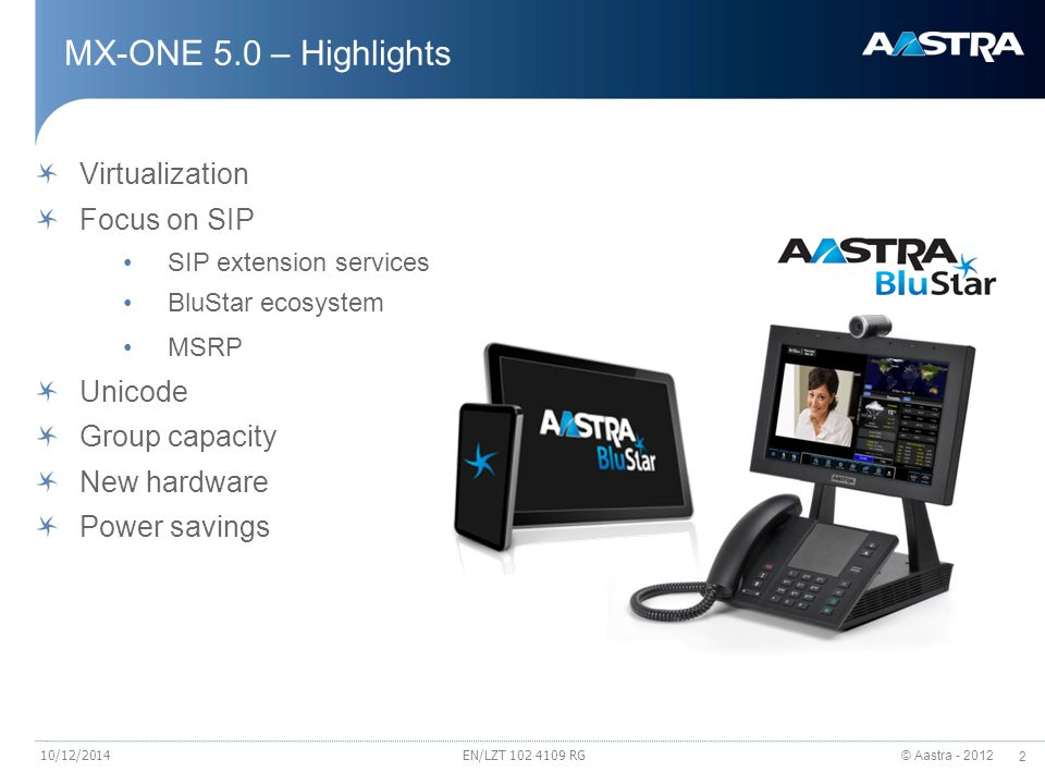 © Aastra - 2012 33 UC 4 All – The collaboration client takes you to the next level Aastra BluStar for PC The new business collaboration client A single user interface across: Voice, video, directory/contact integration, IM, desktop sharing & conferencing Means to find the right person, check the availability, collaborate using your preferred method Collaboration from anywhere on any device & consistent user experience Integration with Microsoft OCS/Lync & IBM Sametime, using plug-ins Fully integrated with the Aastra MX-ONE call server Provisioned as a multimedia end-point in MX-ONE 10/12/2014EN/LZT 102 4109 RG