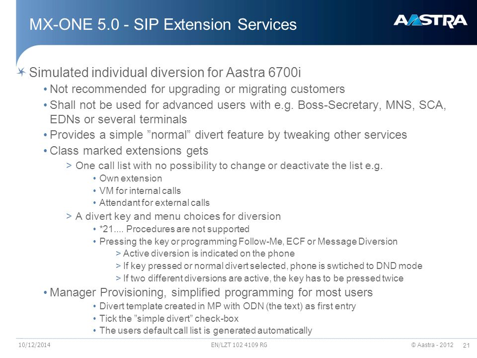 © Aastra - 2012 21 EN/LZT 102 4109 RG MX-ONE 5.0 - SIP Extension Services Simulated individual diversion for Aastra 6700i Not recommended for upgradin