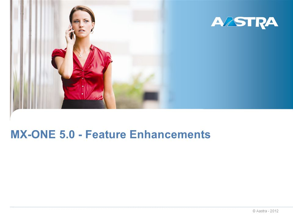 © Aastra - 2012 MX-ONE 5.0 - Feature Enhancements