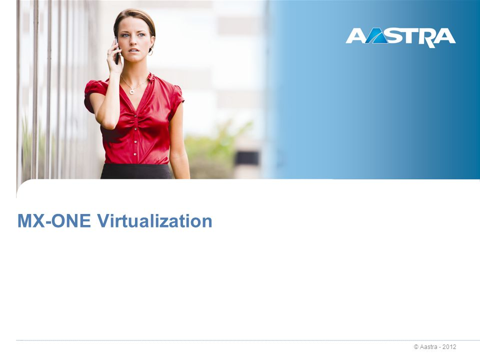 © Aastra - 2012 4 MX-ONE 5.0 Highlights Enterprise communications in the cloud Infrastructure Consolidation and Centralization – IT focus today Enhanced resilience and security in the cloud Virtualization – cloud enabler while maintaining business continuity and user experience.