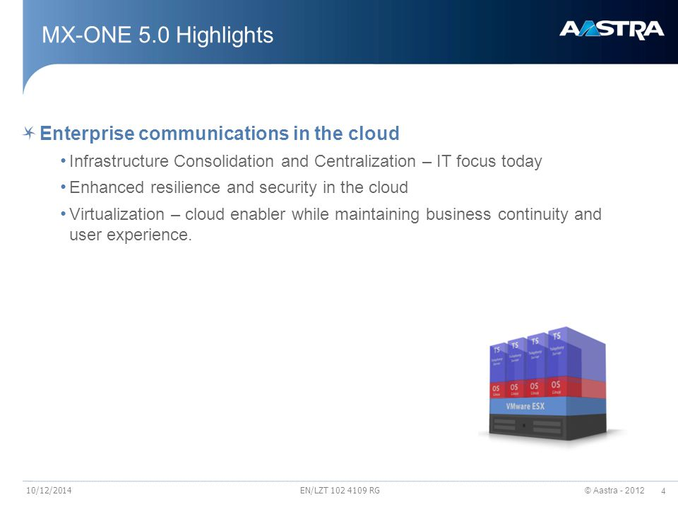 © Aastra - 2012 5 Virtualization – cloud enabler while maintaining business continuity and user experience Enables new business models Virtualization of the Enterprise Communication Virtualization of UC Collaboration platform for SME Leverage on LME offering to address SME segment Virtualized Unified Communication Collaboration Appliance perfect fit for SME UCC virtualized appliance on HP networking platform Aastra 700 Infrastructure Consolidation and Centralization Integrate to Information and Communication Technology (ICT) global strategy Reduce server footprint and energy consumption, lower TCO Migration to SIP trunking and network consolidation Increased reliability of the total solution MX-ONE Move from CPE to the private or public cloud On-demand services Aastra Cloud concept 10/12/2014EN/LZT 102 4109 RG