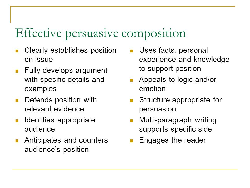 Effective persuasive composition Clearly establishes position on issue Fully develops argument with specific details and examples Defends position wit