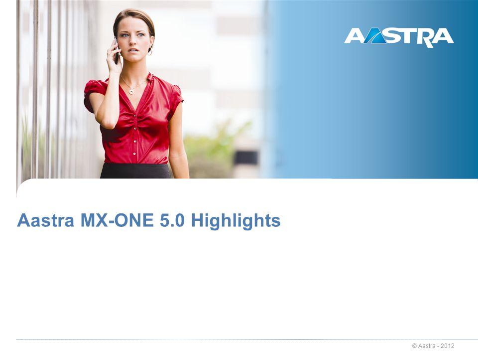 © Aastra - 2012 Aastra MX-ONE 5.0 Highlights