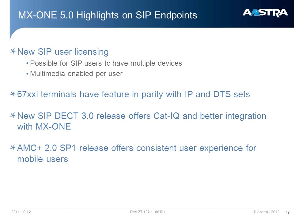 © Aastra - 2012 19 MX-ONE 5.0 Highlights on SIP Endpoints New SIP user licensing Possible for SIP users to have multiple devices Multimedia enabled per user 67xxi terminals have feature in parity with IP and DTS sets New SIP DECT 3.0 release offers Cat-IQ and better integration with MX-ONE AMC+ 2.0 SP1 release offers consistent user experience for mobile users 2014-10-12EN/LZT 102 4108 RH