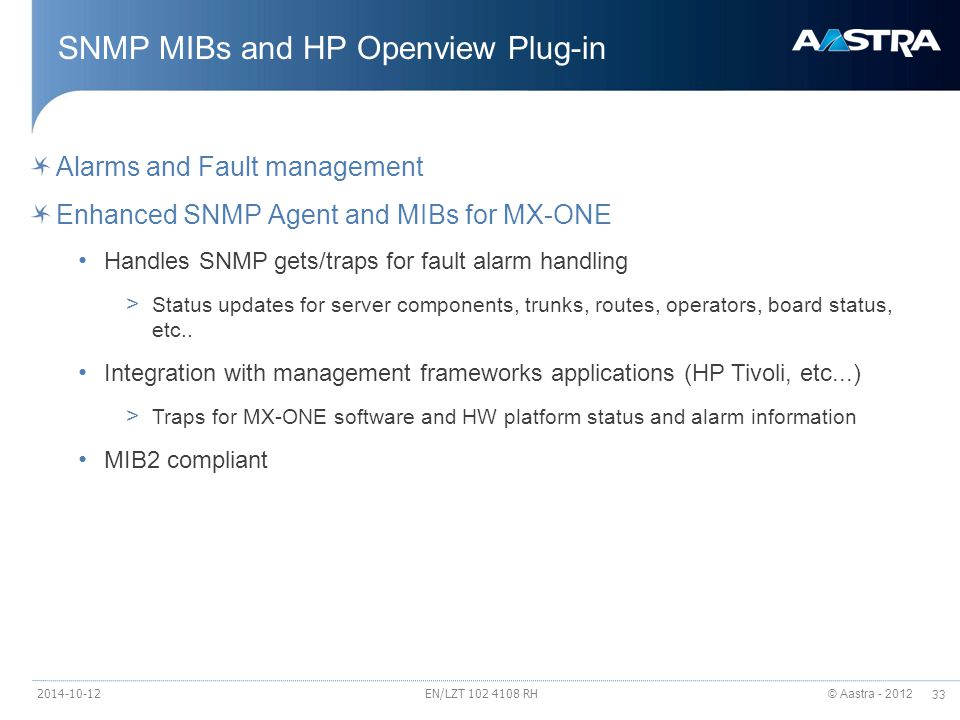 © Aastra - 2012 33 Alarms and Fault management Enhanced SNMP Agent and MIBs for MX-ONE Handles SNMP gets/traps for fault alarm handling > Status updates for server components, trunks, routes, operators, board status, etc..