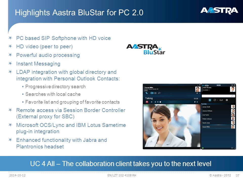 © Aastra - 2012 37 UC 4 All – The collaboration client takes you to the next level Highlights Aastra BluStar for PC 2.0 PC based SIP Softphone with HD voice HD video (peer to peer) Powerful audio processing Instant Messaging LDAP integration with global directory and integration with Personal Outlook Contacts: Progressive directory search Searches with local cache Favorite list and grouping of favorite contacts Remote access via Session Border Controller (External proxy for SBC) Microsoft OCS/Lync and IBM Lotus Sametime plug-in integration Enhanced functionality with Jabra and Plantronics headset 2014-10-12EN/LZT 102 4108 RH