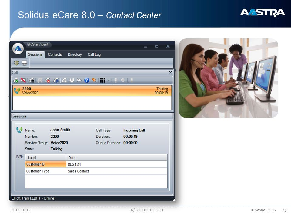 © Aastra - 2012 40 Solidus eCare 8.0 – Contact Center 2014-10-12EN/LZT 102 4108 RH Solidus eCare A highly flexible multimedia Contact Center solution Solidus eCare 8.0 A new Desktop Manager, BluStar Agent >New look and feel >Based on new development technology >Click – Once for provisioning New integration API's Enhanced Web callback