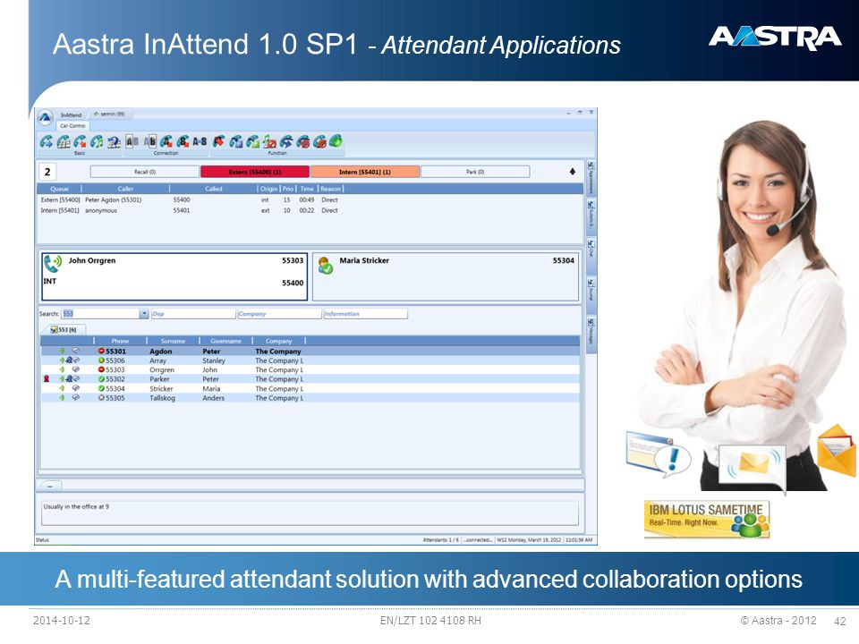 © Aastra - 2012 42 A multi-featured attendant solution with advanced collaboration options Aastra InAttend 1.0 SP1 - Attendant Applications The new Attendant Console – Aastra InAttend High quality attendant performance InAttend Attendant console offers powerful search options, calendar integration, Microsoft Lync/OCS and IBM Lotus Sametime presence integration, line state/presence/activity status as well as SMS, IM...