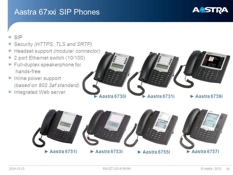 © Aastra - 2012 45 ► Aastra 6757i ► Aastra 6755i ► Aastra 6753i► Aastra 6751i ► Aastra 6730i► Aastra 6731i► Aastra 6739i Aastra 67xxi SIP Phones SIP Security (HTTPS, TLS and SRTP) Headset support (modular connector) 2 port Ethernet switch (10/100) Full-duplex speakerphone for hands-free Inline power support (based on 802.3af standard) Integrated Web server EN/LZT 102 4108 RH2014-10-12