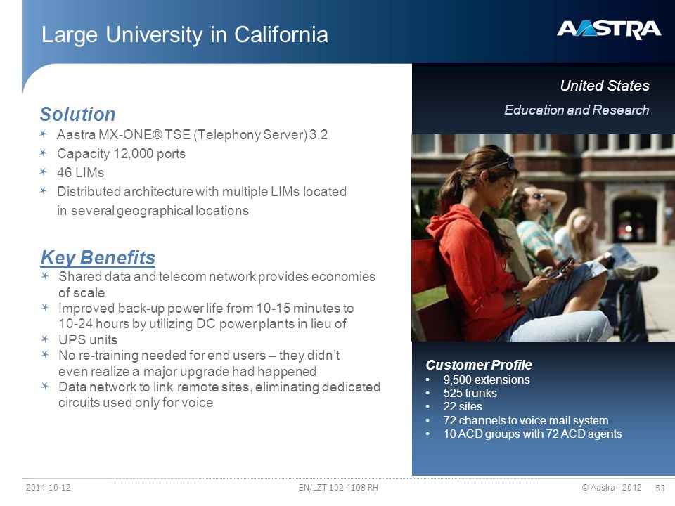 © Aastra - 2012 53 Large University in California United States Education and Research Solution Aastra MX-ONE® TSE (Telephony Server) 3.2 Capacity 12,000 ports 46 LIMs Distributed architecture with multiple LIMs located in several geographical locations Key Benefits Shared data and telecom network provides economies of scale Improved back-up power life from 10-15 minutes to 10-24 hours by utilizing DC power plants in lieu of UPS units No re-training needed for end users – they didn't even realize a major upgrade had happened Data network to link remote sites, eliminating dedicated circuits used only for voice Customer Profile 9,500 extensions 525 trunks 22 sites 72 channels to voice mail system 10 ACD groups with 72 ACD agents EN/LZT 102 4108 RH2014-10-12