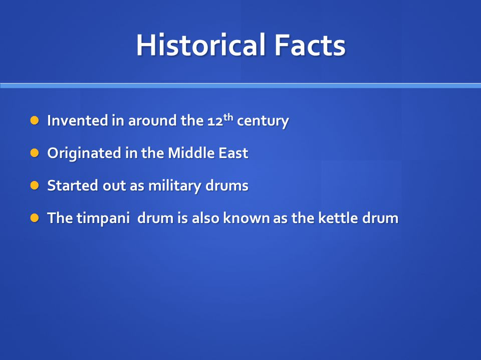 Historical Facts Invented in around the 12 th century Invented in around the 12 th century Originated in the Middle East Originated in the Middle East Started out as military drums Started out as military drums The timpani drum is also known as the kettle drum The timpani drum is also known as the kettle drum