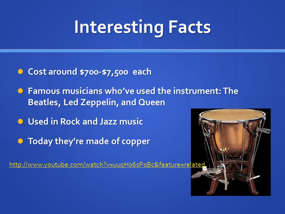 Interesting Facts Cost around $700-$7,500 each Cost around $700-$7,500 each Famous musicians who've used the instrument: The Beatles, Led Zeppelin, and Queen Famous musicians who've used the instrument: The Beatles, Led Zeppelin, and Queen Used in Rock and Jazz music Used in Rock and Jazz music Today they're made of copper Today they're made of copper http://www.youtube.com/watch v=uuqH06sP0Bc&feature=related
