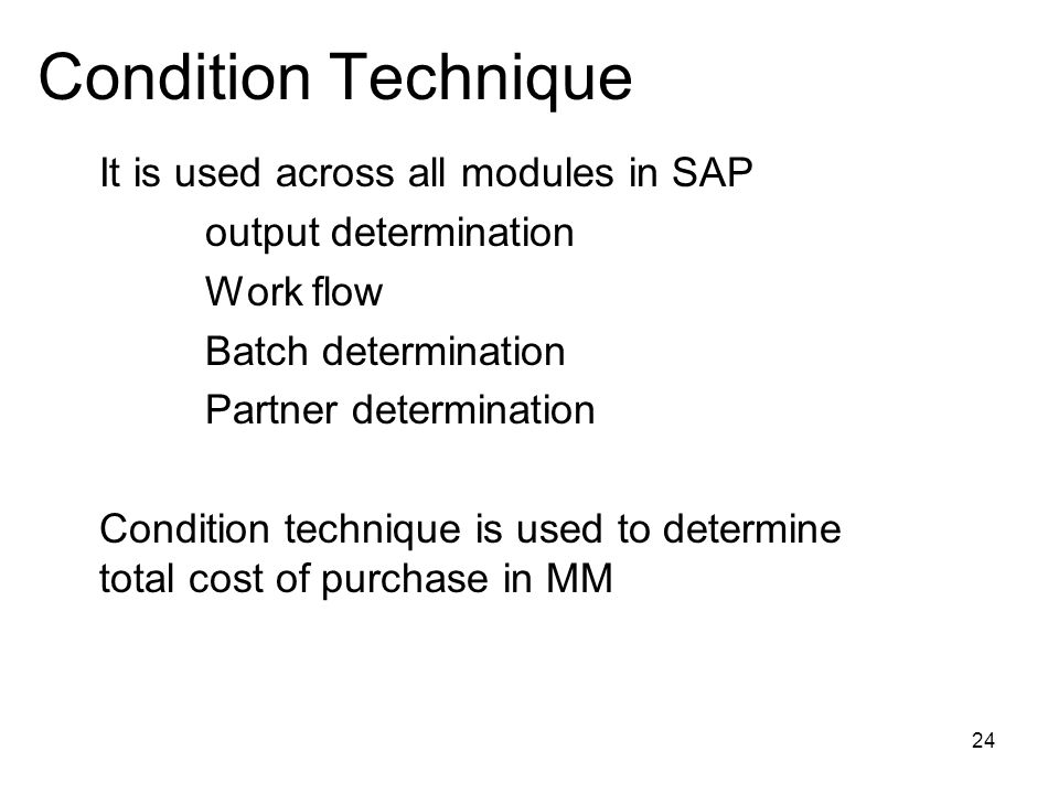 24 Condition Technique It is used across all modules in SAP output determination Work flow Batch determination Partner determination Condition technique is used to determine total cost of purchase in MM