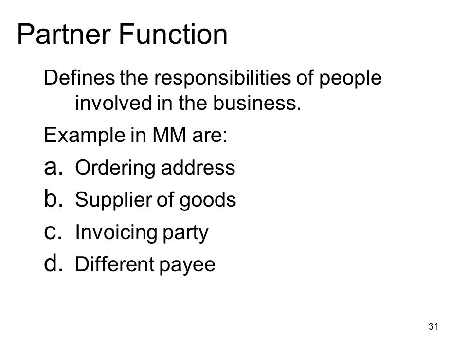 31 Partner Function Defines the responsibilities of people involved in the business. Example in MM are: a. Ordering address b. Supplier of goods c. In