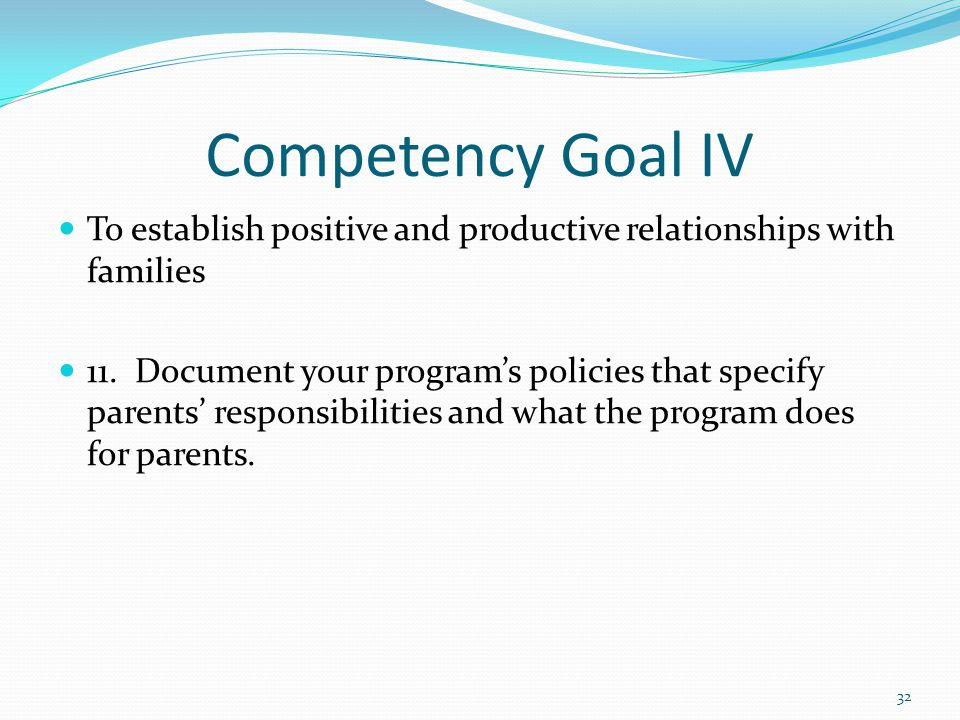 Competency Goal IV To establish positive and productive relationships with families 11. Document your program's policies that specify parents' respons