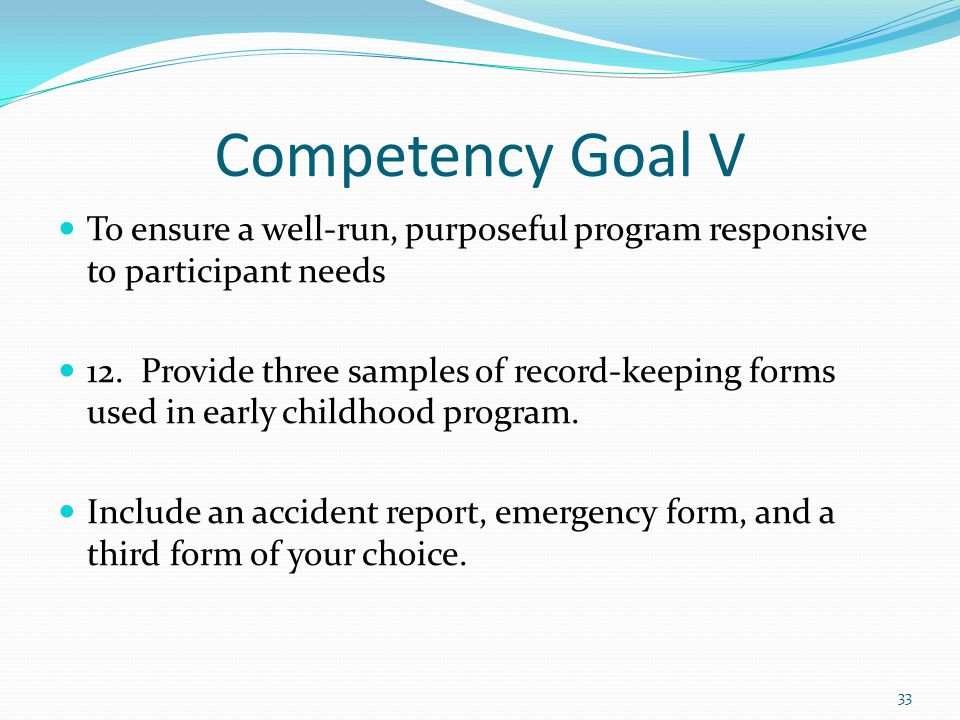 Competency Goal V To ensure a well-run, purposeful program responsive to participant needs 12. Provide three samples of record-keeping forms used in e