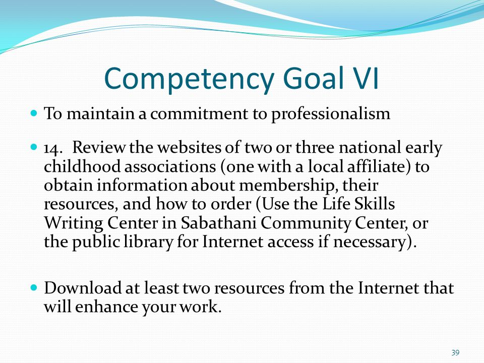 Competency Goal VI To maintain a commitment to professionalism 14. Review the websites of two or three national early childhood associations (one with