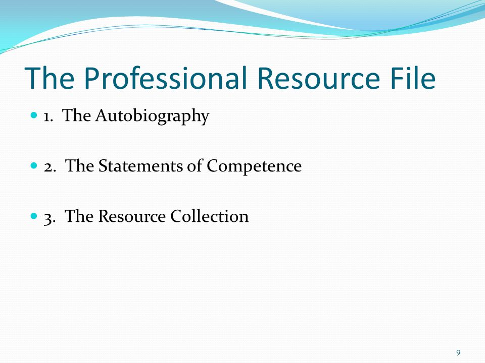 The Professional Resource File 1. The Autobiography 2. The Statements of Competence 3. The Resource Collection 9
