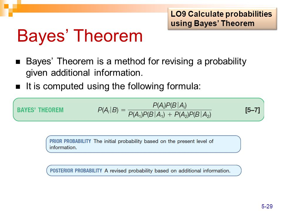 Bayes' Theorem Bayes' Theorem is a method for revising a probability given additional information. It is computed using the following formula: LO9 Cal
