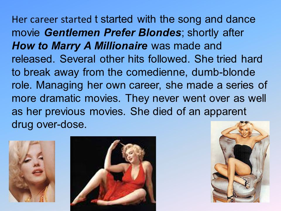 Her career started t started with the song and dance movie Gentlemen Prefer Blondes; shortly after How to Marry A Millionaire was made and released. S