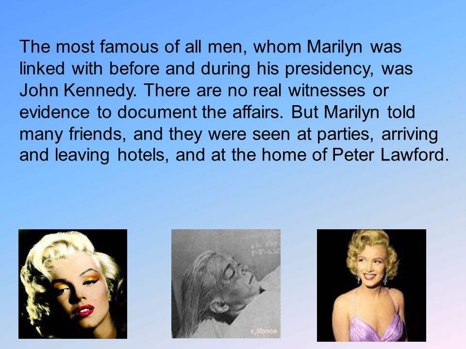 The most famous of all men, whom Marilyn was linked with before and during his presidency, was John Kennedy. There are no real witnesses or evidence t