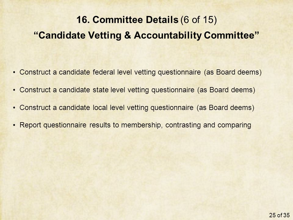 "16. Committee Details (6 of 15) ""Candidate Vetting & Accountability Committee"" Construct a candidate federal level vetting questionnaire (as Board dee"