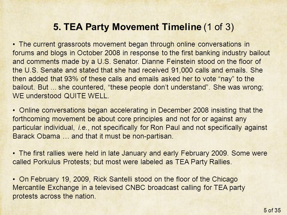 5. TEA Party Movement Timeline (1 of 3) The current grassroots movement began through online conversations in forums and blogs in October 2008 in resp