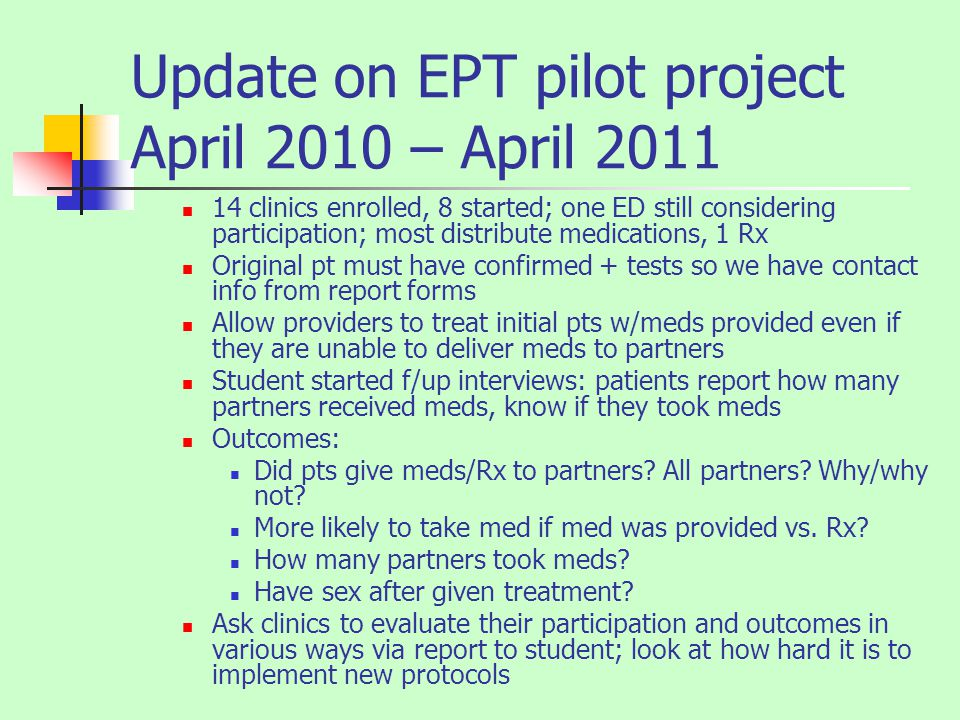 Update on EPT pilot project April 2010 – April 2011 14 clinics enrolled, 8 started; one ED still considering participation; most distribute medications, 1 Rx Original pt must have confirmed + tests so we have contact info from report forms Allow providers to treat initial pts w/meds provided even if they are unable to deliver meds to partners Student started f/up interviews: patients report how many partners received meds, know if they took meds Outcomes: Did pts give meds/Rx to partners.