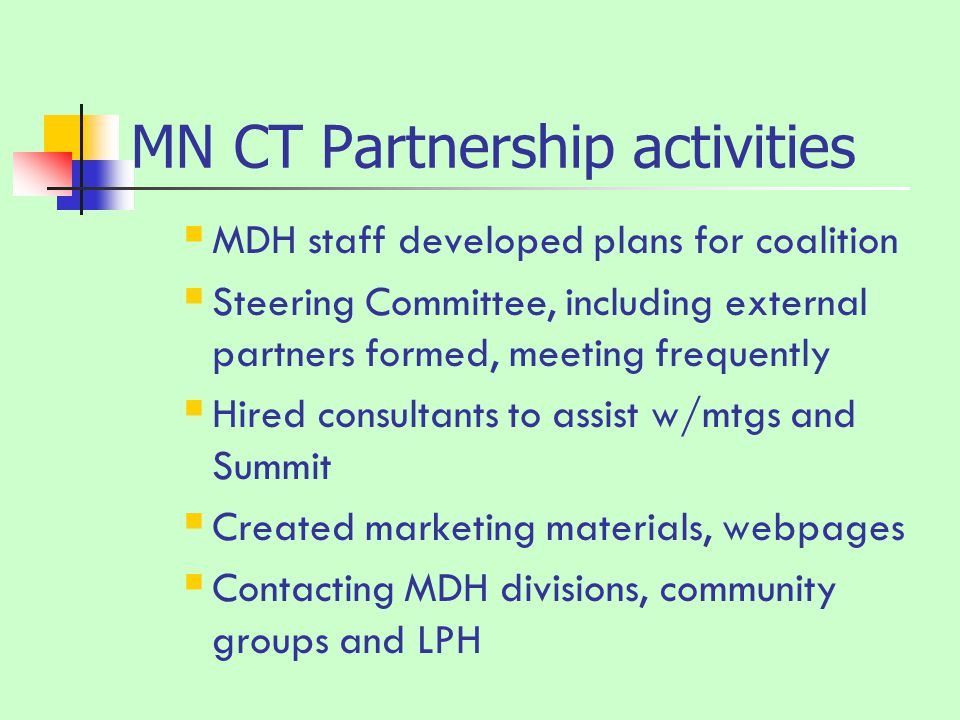 MN CT Partnership activities  MDH staff developed plans for coalition  Steering Committee, including external partners formed, meeting frequently  Hired consultants to assist w/mtgs and Summit  Created marketing materials, webpages  Contacting MDH divisions, community groups and LPH